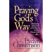 Praying God's Way; Proclaiming Jesus Christ as the Answer to Every Human Need by Evelyn Carol Christenson