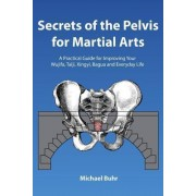 Secrets of the Pelvis for Martial Arts by MR Michael J Buhr