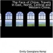 The Face of China; Travels in East, North, Central and Western China; by Emily Georgiana Kemp