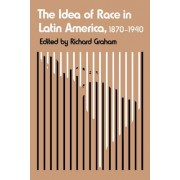 The Idea of Race in Latin America, 1870-1940 by Richard Graham
