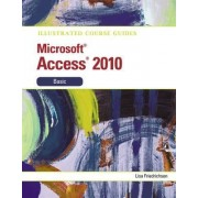Illustrated Course Guide MS Office Access 2010 Basic: Basic by Lisa Friedrichsen