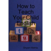 How to Teach Your Child English by Shyam Mehta
