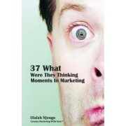37 What Were They Thinking Moments in Marketing by Olalah Njenga