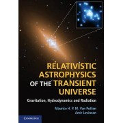 Relativistic Astrophysics of the Transient Universe by Maurice H. P. M. Van Putten