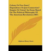 Colony or Free State? Dependence or Just Connection? Empire or Union? an Essay Based on the Political Philosophy of the American Revolution (1907) by Alpheus Henry Snow