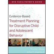 Evidence-Based Treatment Planning for Disruptive Child and Adolescent Behavior DVD Facilitator's Guide by Timothy J. Bruce