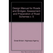 Design Manual for Roads and Bridges: Assessment and Preparation of Road Schemes v. 5 by Great Britain: Highways Agency