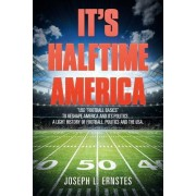 It's Halftime America: Use Football Basics to Reshape America and Its Politics....a Light History of Football, Politics and the USA.