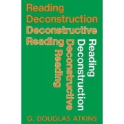 Reading Deconstruction, Deconstructive Reading by G. Douglas Atkins