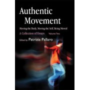Authentic Movement: Moving the Body, Moving the Self, Being Moved: Vol. 2 by Patrizia Pallaro