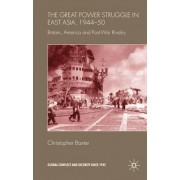 The Great Power Struggle in East Asia, 1944-50 by Christopher Baxter