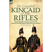The Complete Kincaid of the Rifles-With the 95th (Rifles) During the Napoleonic Wars by John Kincaid