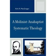 A Molinist-anabaptist Systematic Theology by Kirk R. MacGregor