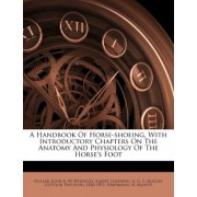 A Handbook of Horse-Shoeing, with Introductory Chapters on the Anatomy and Physiology of the Horse's Foot by Wheatley Albert