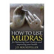 How to Use Mudras for Balancing Your Chakras and Improving Your Health by J D Rockefeller
