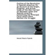 Outline of the Revolution in Spanish America; Or, an Account of the Origin, Progress, and Actual Sta by Manuel Palacio Fajardo