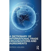 A Dictionary of International Trade Organizations and Agreements by Patrick Holden