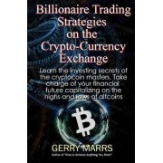 Billionaire Trading Strategies on the Crypto-Currency Exchange by Gerry Marrs