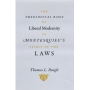 The Theological Basis of Liberal Modernity in Montesquieu's Spirit of the Laws by Thomas L. Pangle