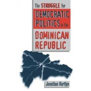 The Struggle for Democratic Politics in the Dominican Republic by Jonathan Hartlyn