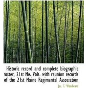 Historic Record and Complete Biographic Roster, 21st Me. Vols. with Reunion Records of the 21st Main by Jos T Woodward