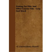 Fishing For Pike And Other Coarse Fish - Carp And Tench by H. Cholmondeley-Pennell