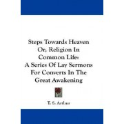 Steps Towards Heaven Or, Religion in Common Life by T S Arthur