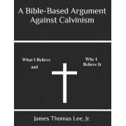 A Bible-Based Argument Against Calvinism by MR James Thomas Lee Jr