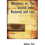 Blindness; Or, the Second Sense Restored and Lost by Andrew Park