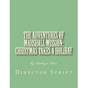 The Adventures of Marshall Mission: Christmas Takes a Holiday Director's Script: A Pageant Wagon Production