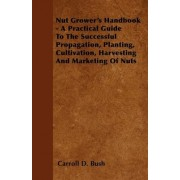 Nut Grower's Handbook - A Practical Guide To The Successful Propagation, Planting, Cultivation, Harvesting And Marketing Of Nuts by Carroll D. Bush