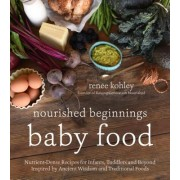 Traditional Nourishing Baby Food: An Independent Cookbook Based on the Ancient Wisdom and Whole-Foods Approach of the Weston A. Price Foundation
