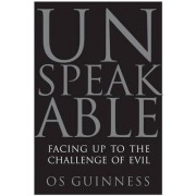 Unspeakable: Facing Up To Evil In An Age Of Genocide And Terror by Os Guinness