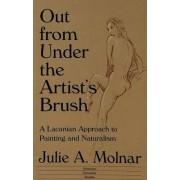 Out from Under the Artist's Brush by Julie A. Molnar