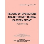 Record of Operations Against Soviet Russia, Eastern Front (August 1945) (Japanese Monograph, No. 154) by Military History Section