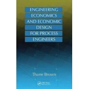 Engineering Economics and Economic Design for Process Engineers by Thane Brown