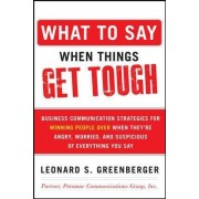 What to Say When Things Get Tough: Business Communication Strategies for Winning People Over When They're Angry, Worried and Suspicious of Everything You Say by Leonard S. Greenberger