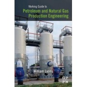Working Guide to Petroleum and Natural Gas Production Engineering by William C. Lyons