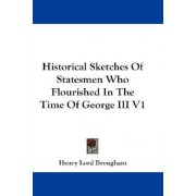 Historical Sketches of Statesmen Who Flourished in the Time of George III V1 by Jr. Henry Brougham