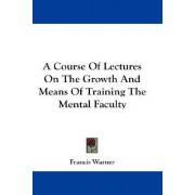 A Course of Lectures on the Growth and Means of Training the Mental Faculty by Francis Warner