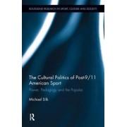 The Cultural Politics of Post 9/11 American Sport by Michael L. Silk