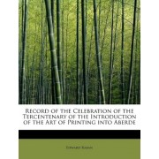 Record of the Celebration of the Tercentenary of the Introduction of the Art of Printing Into Aberde by Edward Raban