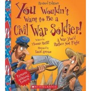 You Wouldn't Want to Be a Civil War Soldier! by Thomas Ratliff