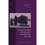 Britain and the Politics of Modernization in the Middle East, 1945-1958 by Paul W. T. Kingston
