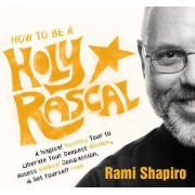 Holy Rascals: A Magical Mystery Tour to Liberate Your Deepest Wisdom, Access Radical Compassion, and Set Yourself Free