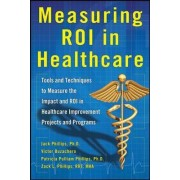 Measuring ROI in Healthcare: Tools and Techniques to Measure the Impact and ROI in Healthcare Improvement Projects and Programs by Jack Phillips