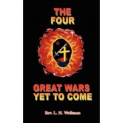The Four Great Wars Yet to Come by Rev L. H. Wellman