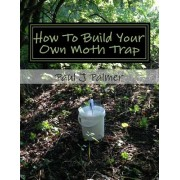 How to Build Your Own Moth Trap: Step by Step Instructions on How to Build a Low Cost Moth Trap