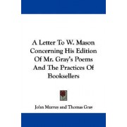 A Letter to W. Mason Concerning His Edition of Mr. Gray's Poems and the Practices of Booksellers by John Murray