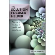 The Solution-Focused Helper: Ethics and Practice in Health and Social Care by Trish Walsh